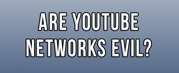 YouTube Networks – Are they THAT Evil?